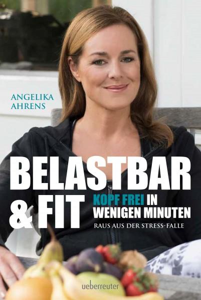 """Angelika Ahrens: """"Belastbar und fit"""" – Kopf frei in wenigen Minuten – Raus aus der Stress-Falle"""